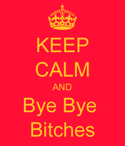 keep-calm-and-bye-bye-bitches